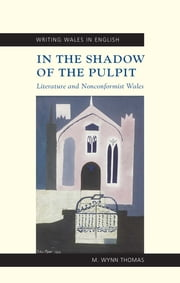 In the Shadow of the Pulpit - Literature and Nonconformist Wales ebook by M Wynn Thomas