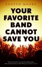 Your Favorite Band Cannot Save You ebook by Scotto Moore
