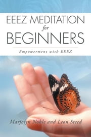 Eeez Meditation for Beginners - Empowerment with Eeez ebook by Leon Steed, Marjolyn Noble