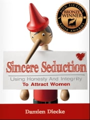 Sincere Seduction - Using Honesty & Integrity To Attract Women (Step-by-Step Instructions on How To Attract A Girl) ebook by Damien Diecke
