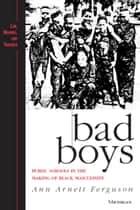 Bad Boys - Public Schools in the Making of Black Masculinity ebook by Ann Arnett Ferguson