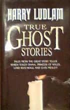 True Ghost Stories ebook by Harry Ludlam