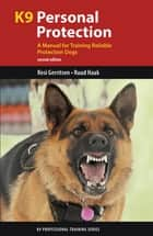K9 Personal Protection - A Manual for Training Reliable Protection Dogs ebook by Resi Gerritsen, Ruud Haak