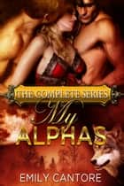 My Alphas: The Complete Series ebook by Emily Cantore