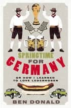 Springtime For Germany - or How I Learned to Love Lederhosen ebook by Ben Donald
