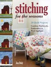 Stitching for the Seasons - 20 Quilt Projects Combine Patchwork, Embroidery & Wool Appliqué ebook by Jen Daly