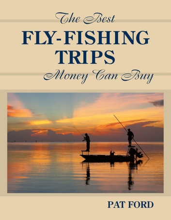 Best fly fishing trips money can buy ebook by pat ford for Best fishing vacations