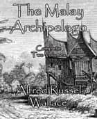 The Malay Archipelago - Complete Two Volumes ebook by Alfred Russel Wallace