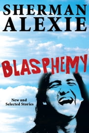 Blasphemy - New and Selected Stories ebook by Sherman Alexie