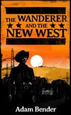 The Wanderer and the New West ebook by Adam Bender