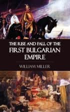 The Rise and Fall of the First Bulgarian Empire ebook by William Miller