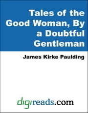 Tales of the Good Woman, By a Doubtful Gentleman ebook by Paulding, James Kirke