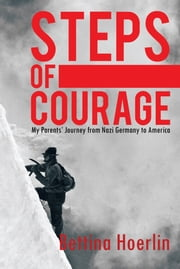 """STEPS OF COURAGE"" - My Parents' Journey from Nazi Germany to America ebook by Bettina Hoerlin"