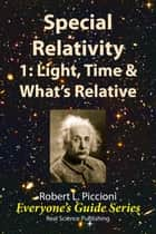 Special Relativity 1: Light, Time & What's Relative ebook by Robert Piccioni