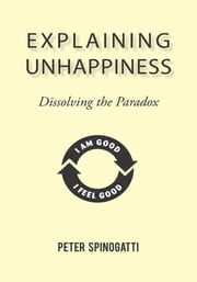 Explaining Unhappiness - Dissolving the Paradox ebook by Peter Spinogatti