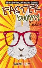 Easter Bunny Tales ebook by Aunt Lily