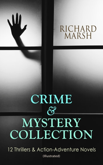 CRIME & MYSTERY COLLECTION: 12 Thrillers & Action-Adventure Novels (Illustrated) - The Datchet Diamonds, Crime and the Criminal, The Chase of the Ruby, The Twickenham Peerage, Miss Arnott's Marriage, The Great Temptation, The Master of Deception, A Duel, The Woman with One Hand… ebook by Richard Marsh