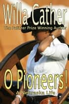 O Pioneers - The Pulitzer Prize Winning Author ebook by Willa Cather