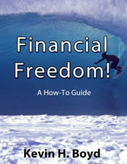 Financial Freedom! a How-to Guide ebook by Kevin Boyd