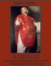 The Jesuits, 1534-1921 : A History of the Society of Jesus from Its Foundation to the Present Time (Illustrated) ebook by Thomas J. Campbell