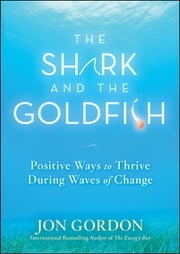 The Shark and the Goldfish - Positive Ways to Thrive During Waves of Change ebook by Jon Gordon