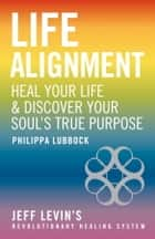 Life Alignment - The Story of Jeff Levin's Revolutionary Healing System ebook by Philippa Lubbock