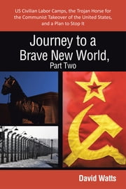 Journey to a Brave New World, Part Two - US Civilian Labor Camps, the Trojan Horse for the Communist Takeover of the United States, and a Plan to Stop It ebook by David Watts