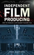 Independent Film Producing ebook by Paul Battista