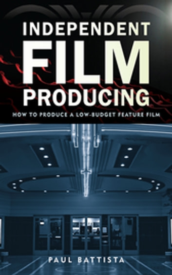 Independent Film Producing - How to Produce a Low-Budget Feature Film ebook by Paul Battista