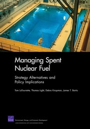 Managing Spent Nuclear Fuel - Strategy Alternatives and Policy Implications ebook by Tom LaTourrette,Thomas Light,Debra Knopman,James T. Bartis