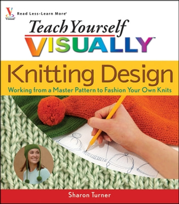 Teach Yourself VISUALLY Knitting Design - Working from a Master Pattern to Fashion Your Own Knits ebook by Sharon Turner