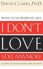 What to Do When He Says, I Don't Love You Anymore - An Action Plan to Regain Confidence, Power and Control eBook by David Clarke