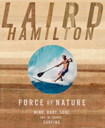 Force of Nature - Mind, Body, Soul, And, of Course, Surfing ebook by Laird Hamilton