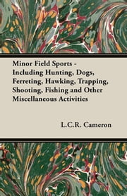 Minor Field Sports - Including Hunting, Dogs, Ferreting, Hawking, Trapping, Shooting, Fishing and Other Miscellaneous Activities ebook by L. C. R. Cameron