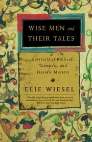 Wise Men and Their Tales - Portraits of Biblical, Talmudic, and Hasidic Masters ebook by Elie Wiesel