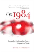 On 1984 - Quotes for the Orwellian Future Happening Today ebook by James Daley