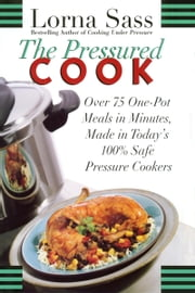 The Pressured Cook - Over 75 One-Pot Meals In Minutes, Made In Today's 100% Safe Pressure Cookers ebook by Lorna J. Sass