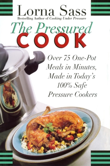 The Pressured Cook - Over 75 One-Pot Meals In Minutes, Made In Today's 100% Safe Pressure Cookers ebook by Lorna Sass