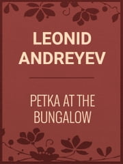PETKA AT THE BUNGALOW ebook by Leonid Andreyev