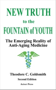 New Truth to the Fountain of Youth: The Emerging Reality of Anti-Aging Medicine ebook by Theodore Goldsmith