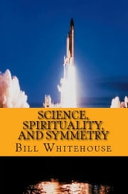 Science, Spirituality, and Symmetry ebook by Bill Whitehouse