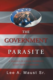 THE GOVERNMENT PARASITE - A TONGUE-IN-CHEEK BOOMER'S EYED VIEW OF HISTORY ebook by Lee A. Maust Sr.