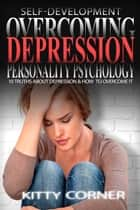 Overcoming Depression - Personality Psychology: Mental Health, Happiness, Feeling Good, Self Esteem, Depression Cure ebook by Kitty Corner
