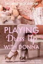 Playing Dress Up with Donna ebook by Tatiana Woodrow