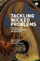 Tackling Wicked Problems - Through the Transdisciplinary Imagination ebook by John Harris, Valerie A Brown, Jacqueline Russell