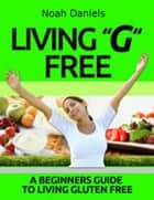 "Living ""G"" Free - A Beginners Guide To Living Gluten Free ebook by Noah Daniels"