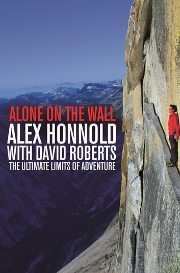 Alone on the Wall - Alex Honnold and the Ultimate Limits of Adventure eBook by Alex Honnold,David Roberts