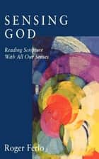 Sensing God - Reading Scripture with All of Our Senses ebook by Roger Ferlo