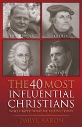 The 40 Most Influential Christians . . . Who Shaped What We Believe Today ebook by Daryl Aaron