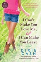 I Can't Make You Love Me, but I Can Make You Leave ebook by Dixie Cash